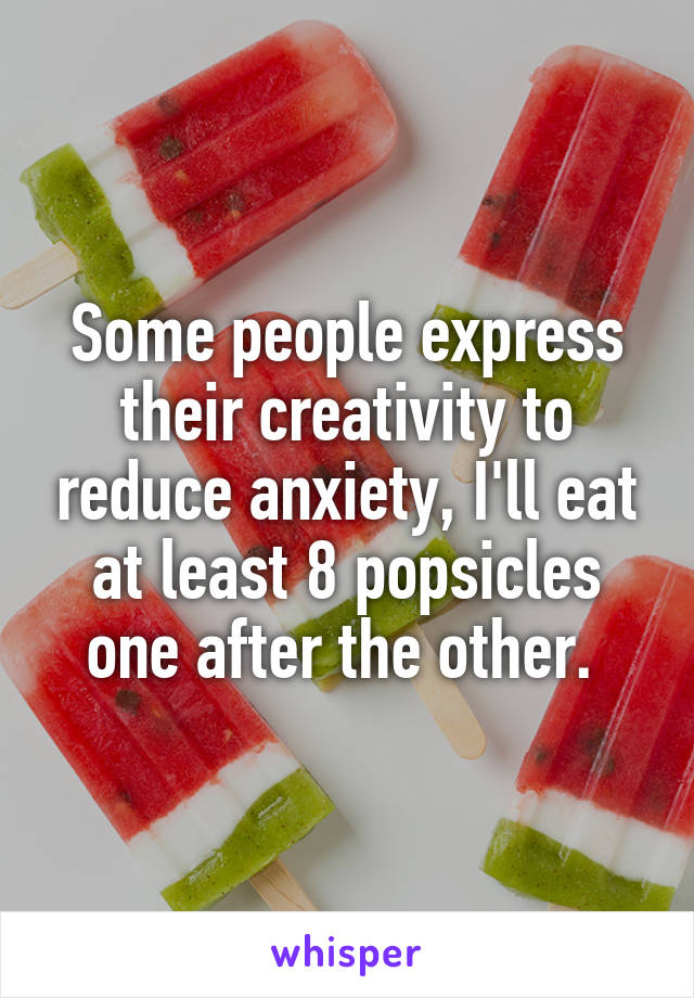 Some people express their creativity to reduce anxiety, I'll eat at least 8 popsicles one after the other.