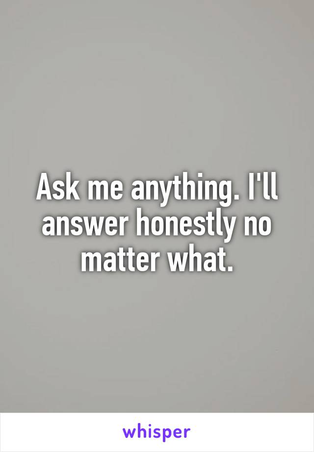 Ask me anything. I'll answer honestly no matter what.