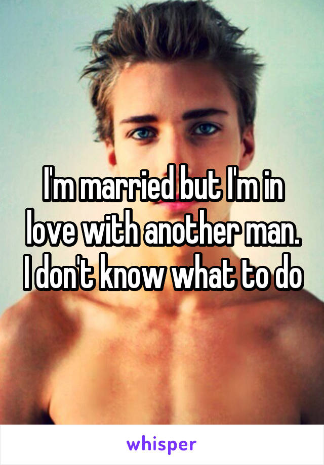 I'm married but I'm in love with another man. I don't know what to do