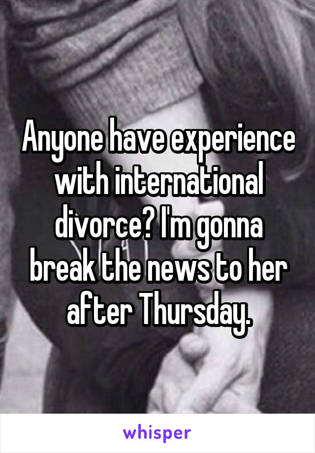 Anyone have experience with international divorce? I'm gonna break the news to her after Thursday.