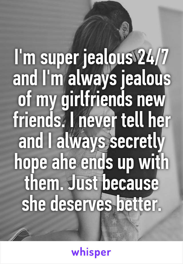 I'm super jealous 24/7 and I'm always jealous of my girlfriends new friends. I never tell her and I always secretly hope ahe ends up with them. Just because she deserves better.