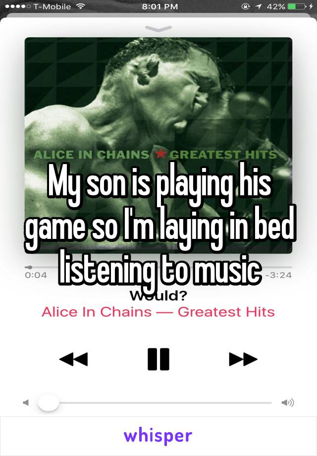 My son is playing his game so I'm laying in bed listening to music