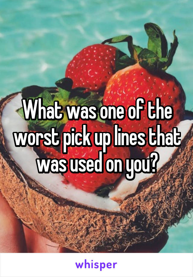 What was one of the worst pick up lines that was used on you?