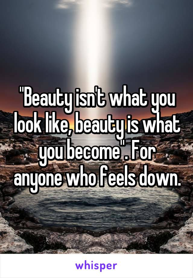"""Beauty isn't what you look like, beauty is what you become"". For anyone who feels down."