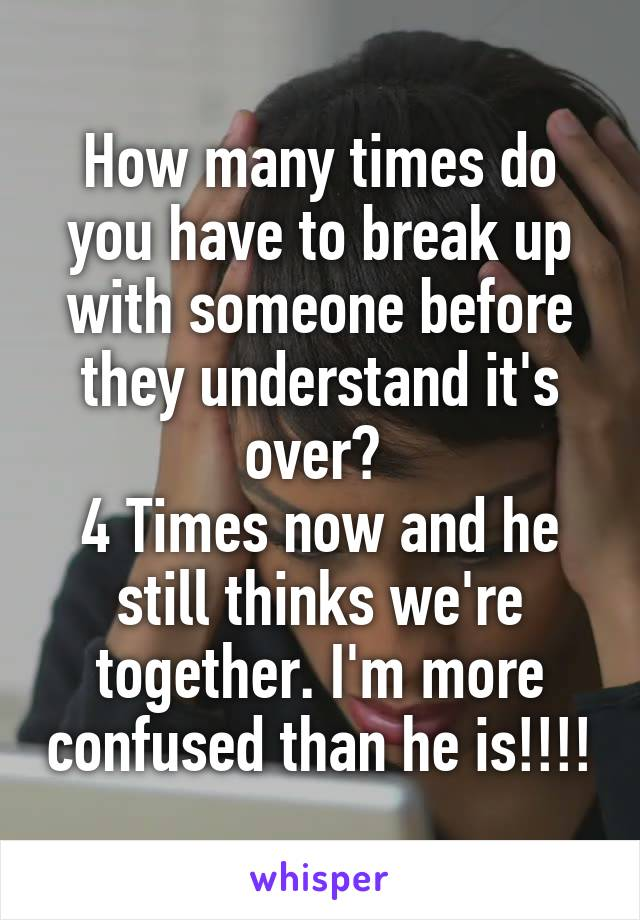 How many times do you have to break up with someone before they understand it's over?  4 Times now and he still thinks we're together. I'm more confused than he is!!!!