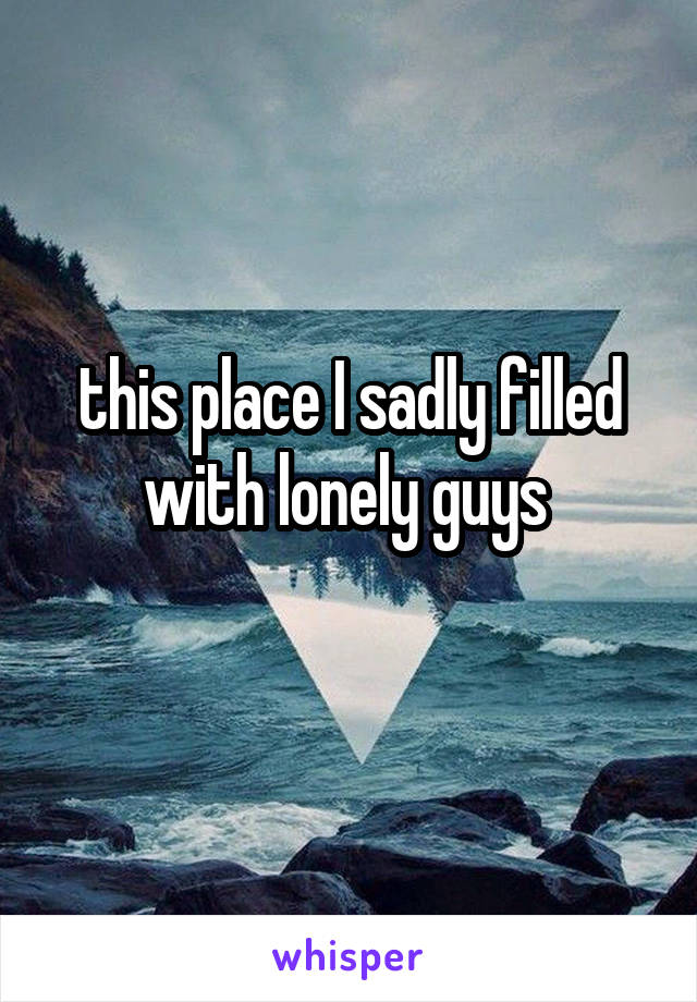 this place I sadly filled with lonely guys