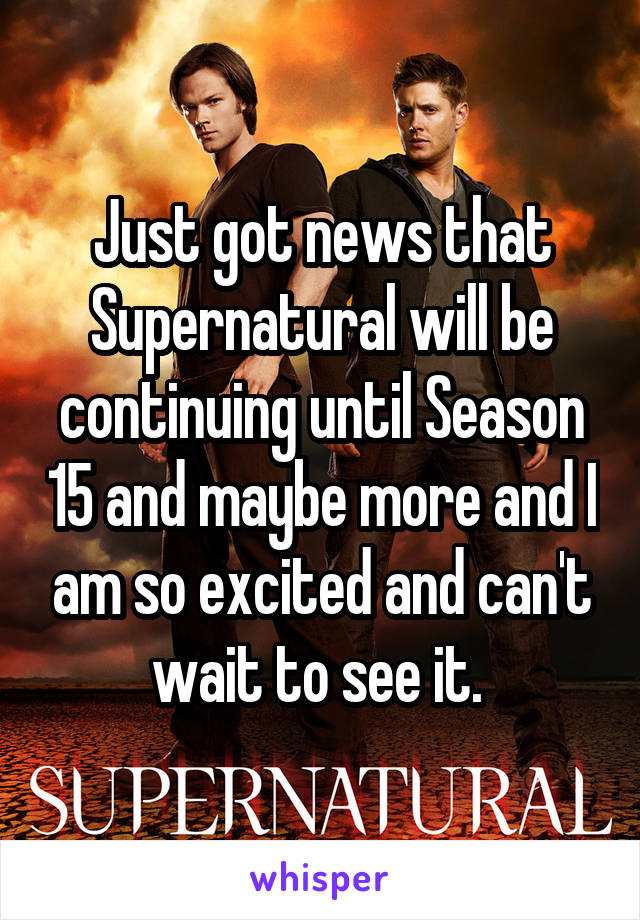 Just got news that Supernatural will be continuing until Season 15 and maybe more and I am so excited and can't wait to see it.