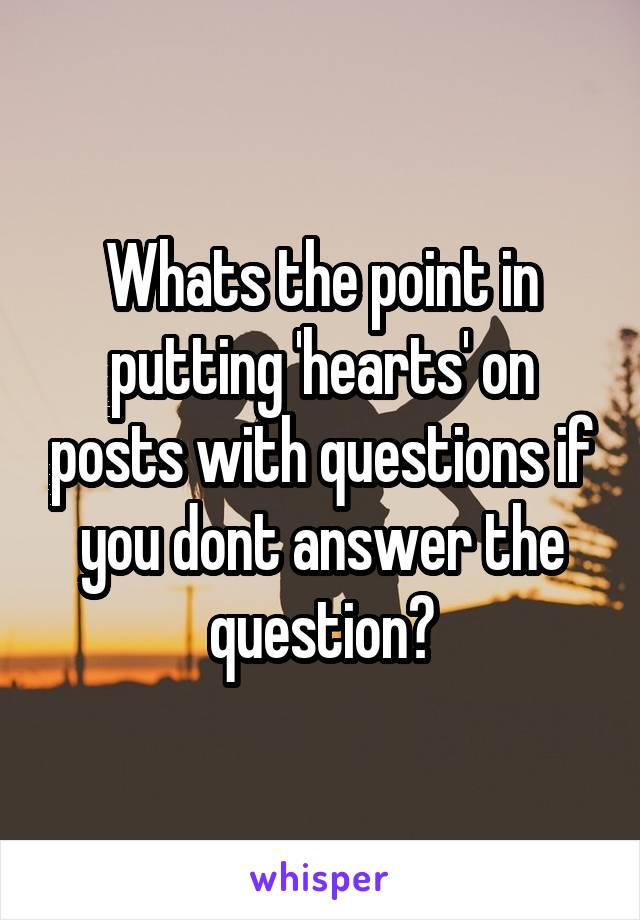 Whats the point in putting 'hearts' on posts with questions if you dont answer the question?