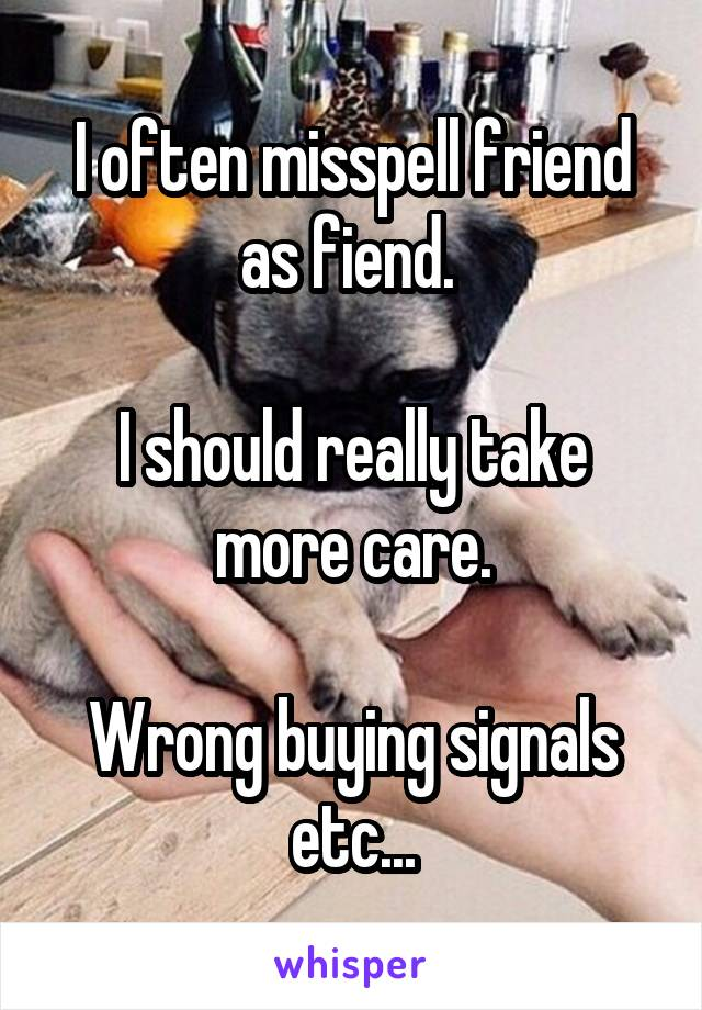 I often misspell friend as fiend.   I should really take more care.  Wrong buying signals etc...