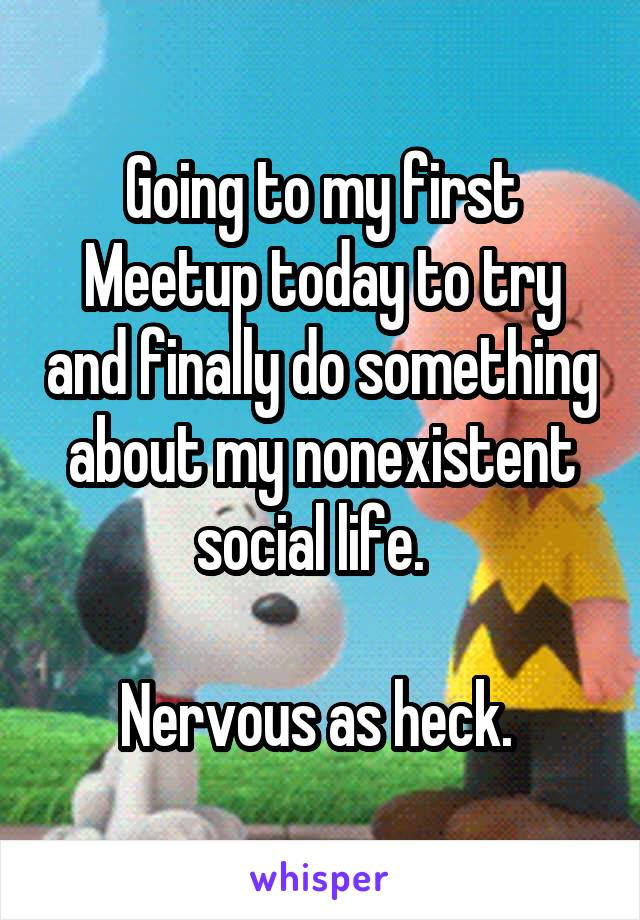 Going to my first Meetup today to try and finally do something about my nonexistent social life.    Nervous as heck.