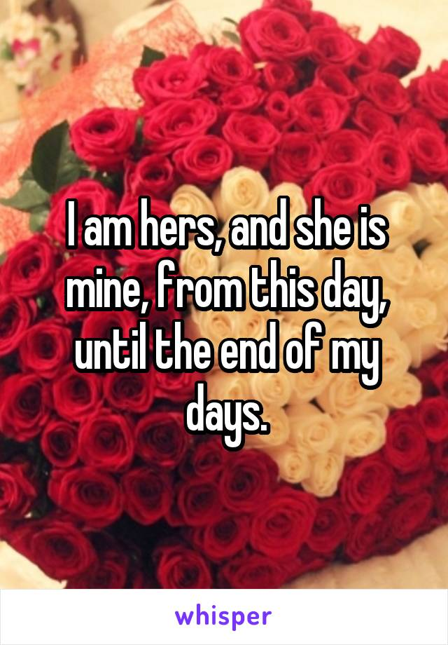 I am hers, and she is mine, from this day, until the end of my days.