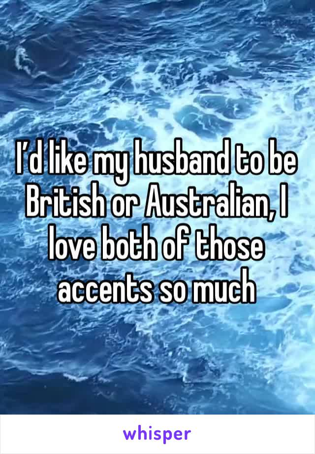 I'd like my husband to be British or Australian, I love both of those accents so much