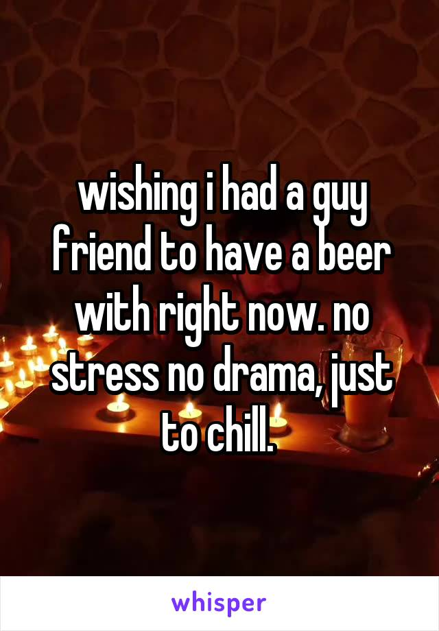 wishing i had a guy friend to have a beer with right now. no stress no drama, just to chill.