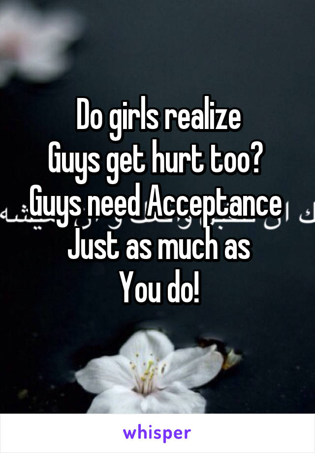 Do girls realize Guys get hurt too?  Guys need Acceptance  Just as much as You do!