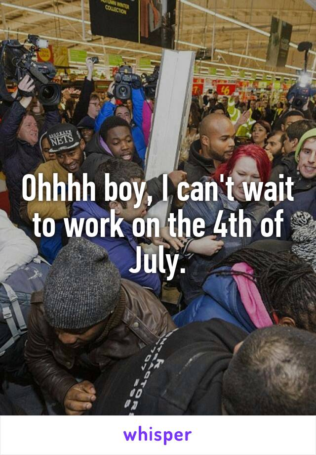 Ohhhh boy, I can't wait to work on the 4th of July.