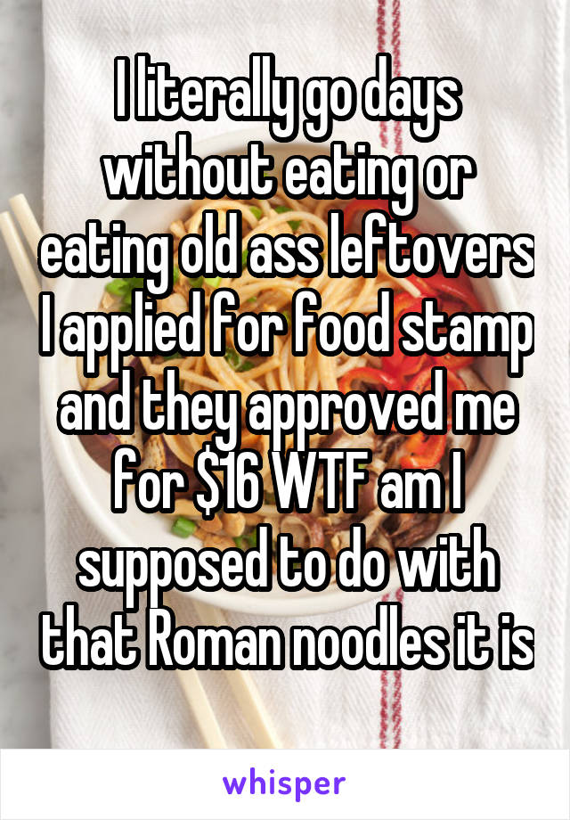 I literally go days without eating or eating old ass leftovers I applied for food stamp and they approved me for $16 WTF am I supposed to do with that Roman noodles it is