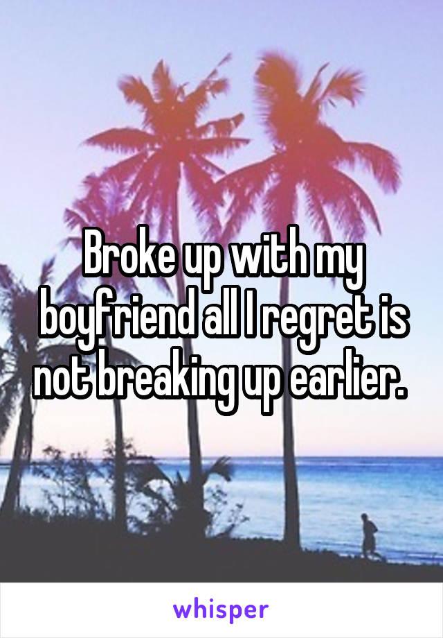 Broke up with my boyfriend all I regret is not breaking up earlier.