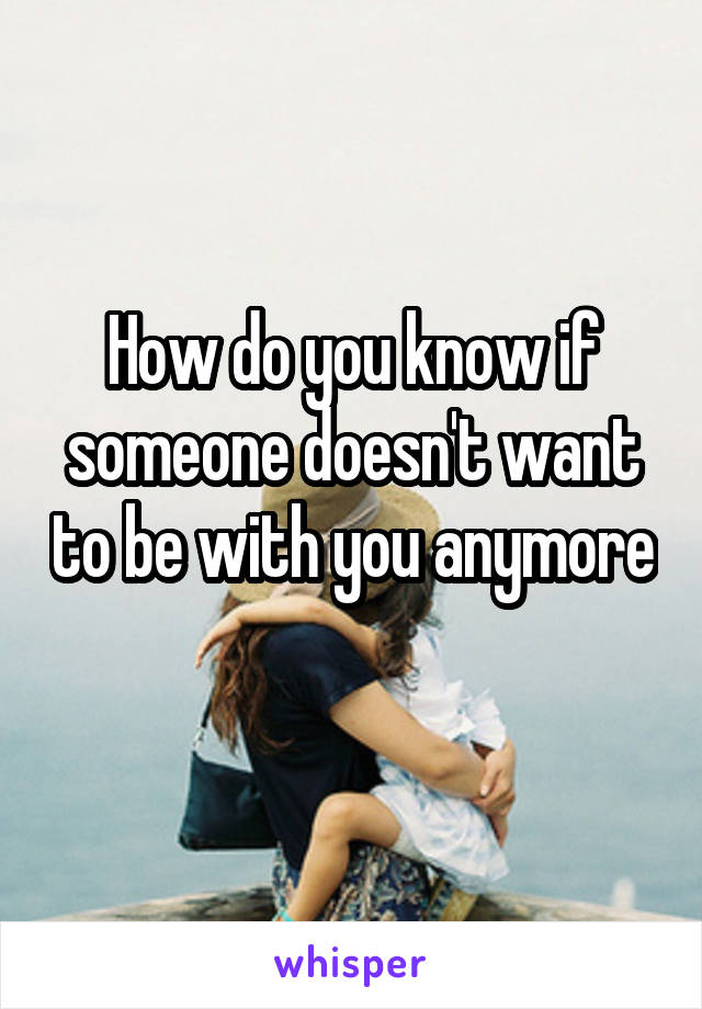 How do you know if someone doesn't want to be with you anymore