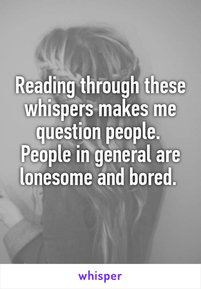 Reading through these whispers makes me question people.  People in general are lonesome and bored.