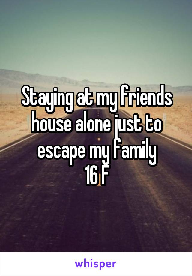 Staying at my friends house alone just to escape my family 16 F