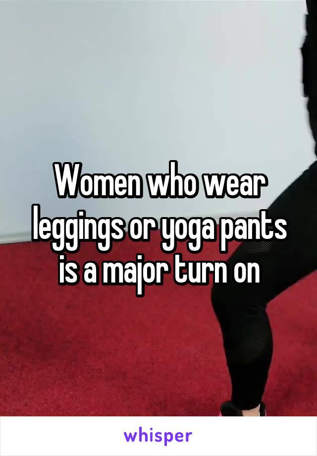 Women who wear leggings or yoga pants is a major turn on