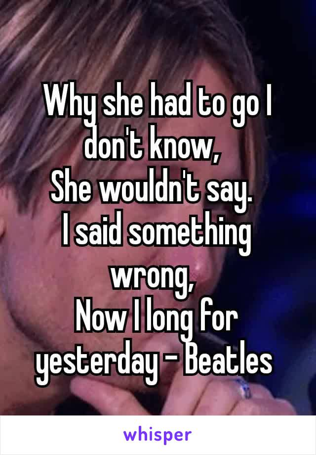 Why she had to go I don't know, She wouldn't say. I said something wrong, Now I long for yesterday - Beatles