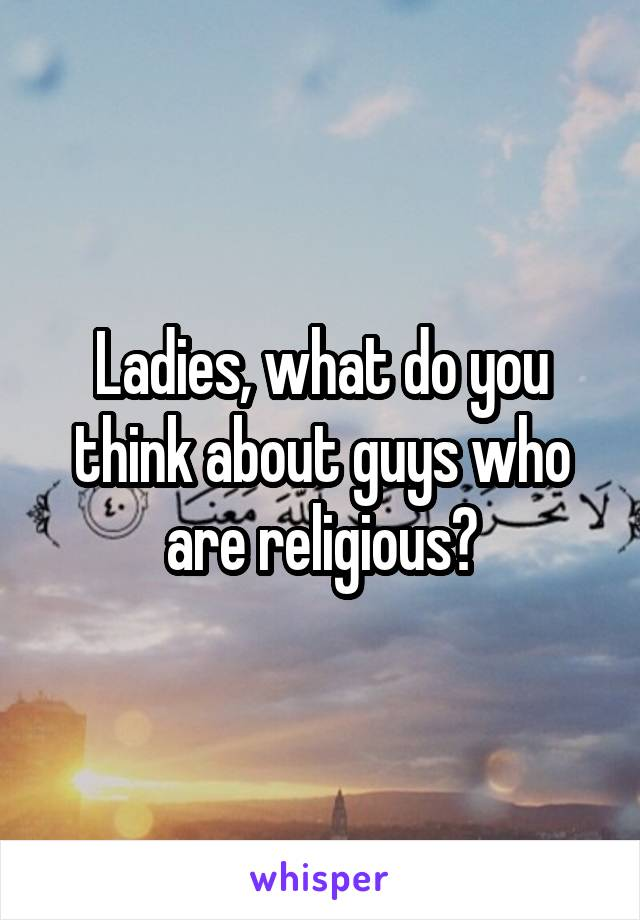 Ladies, what do you think about guys who are religious?