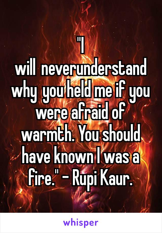 """""""I willneverunderstand whyyou held me if you were afraid of warmth. You should have known I was a fire."""" - Rupi Kaur."""