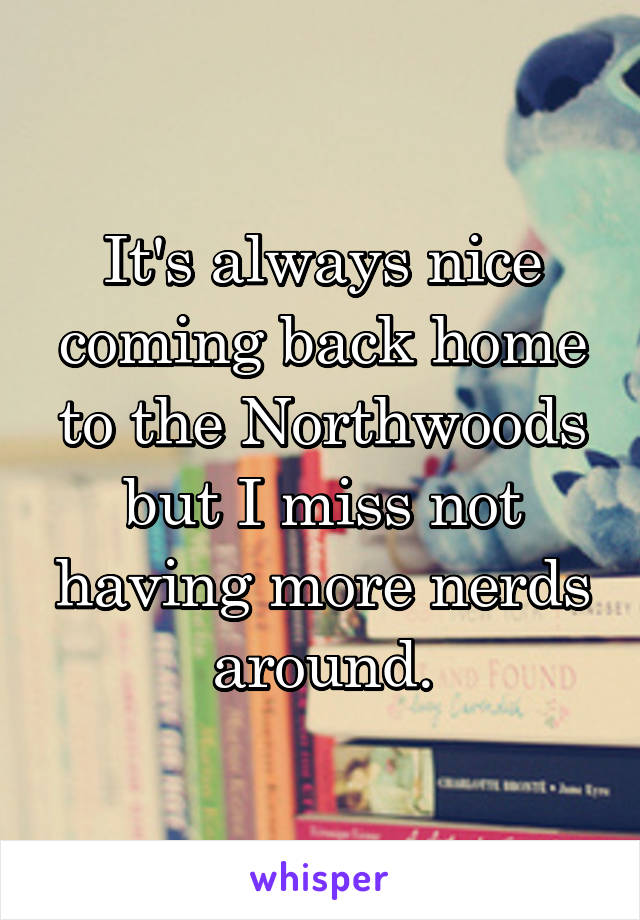 It's always nice coming back home to the Northwoods but I miss not having more nerds around.