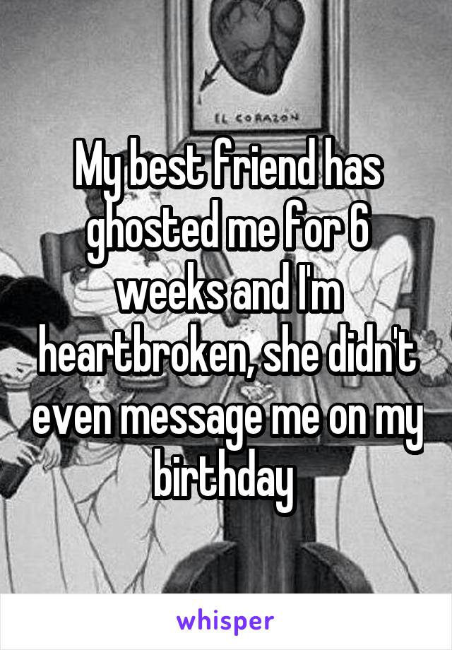 My best friend has ghosted me for 6 weeks and I'm heartbroken, she didn't even message me on my birthday