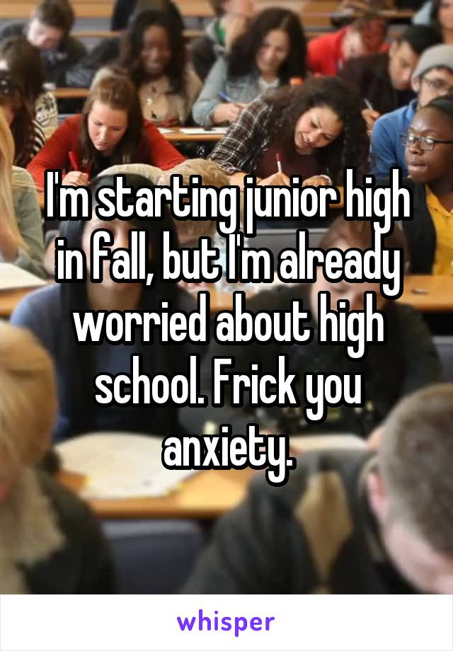 I'm starting junior high in fall, but I'm already worried about high school. Frick you anxiety.