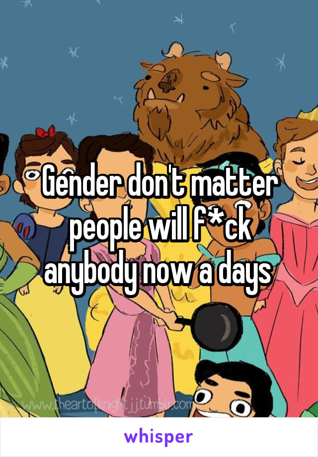 Gender don't matter people will f*ck anybody now a days