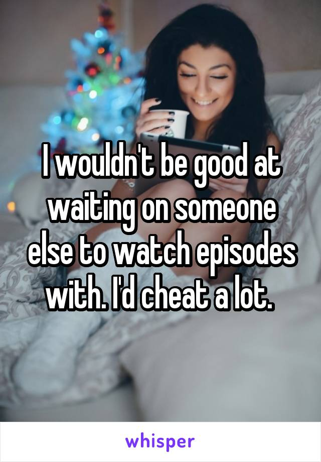 I wouldn't be good at waiting on someone else to watch episodes with. I'd cheat a lot.