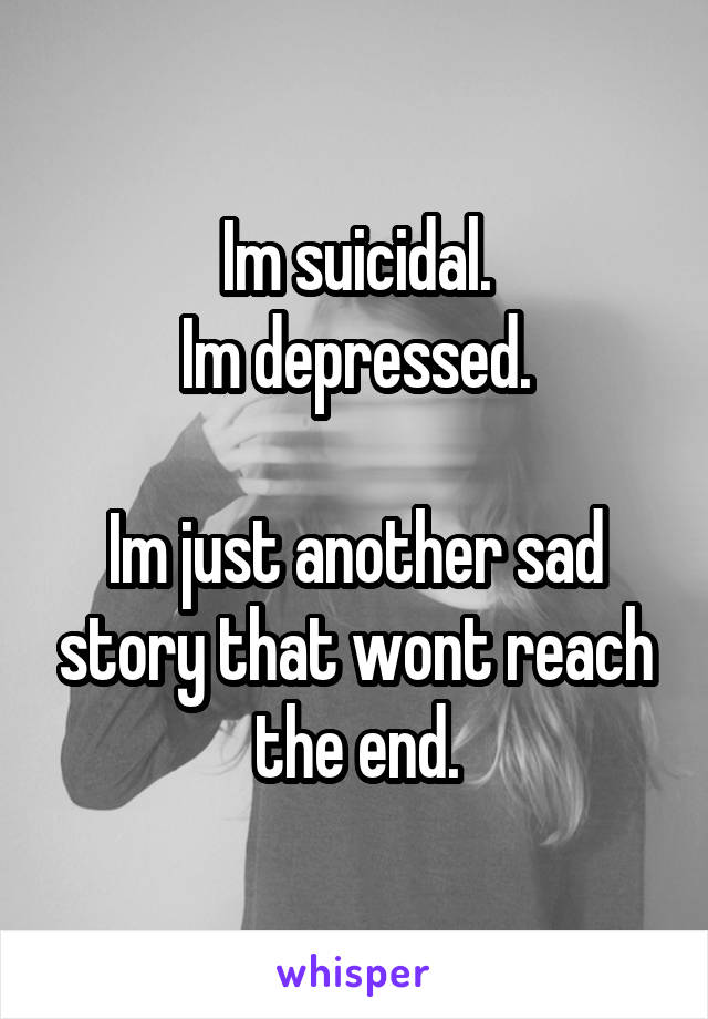 Im suicidal. Im depressed.  Im just another sad story that wont reach the end.