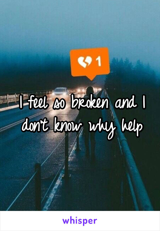 I feel so broken and I don't know why help