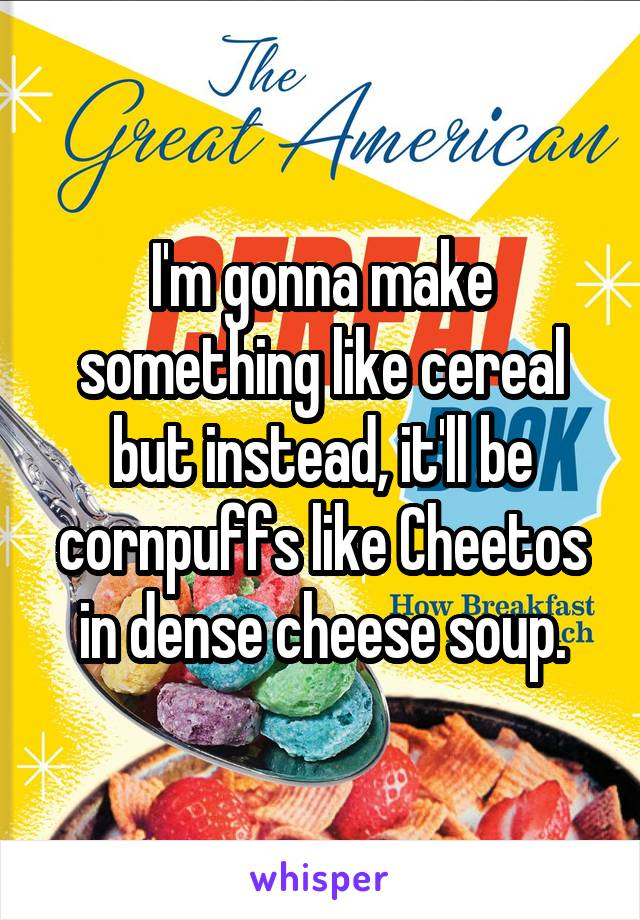 I'm gonna make something like cereal but instead, it'll be cornpuffs like Cheetos in dense cheese soup.