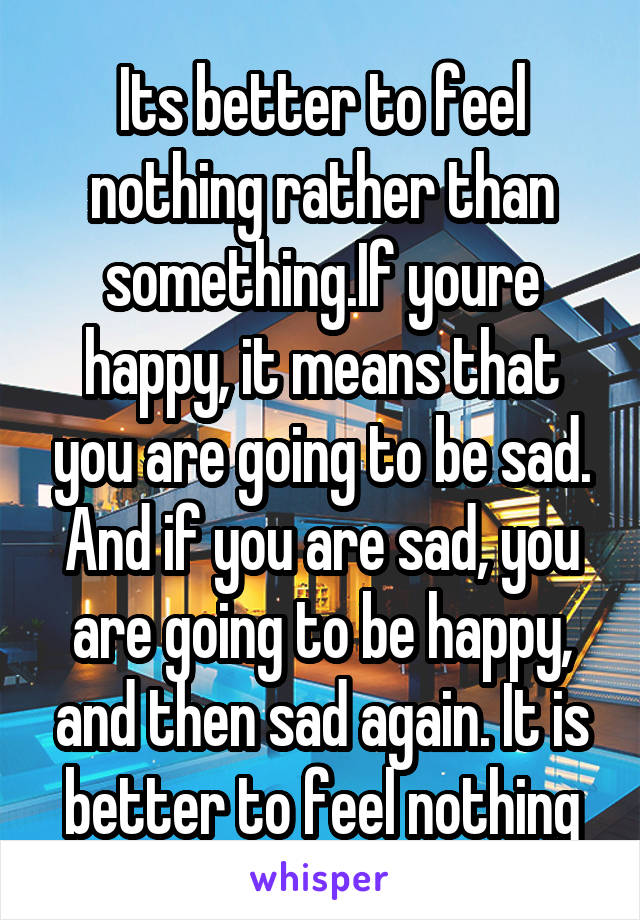 Its better to feel nothing rather than something.If youre happy, it means that you are going to be sad. And if you are sad, you are going to be happy, and then sad again. It is better to feel nothing