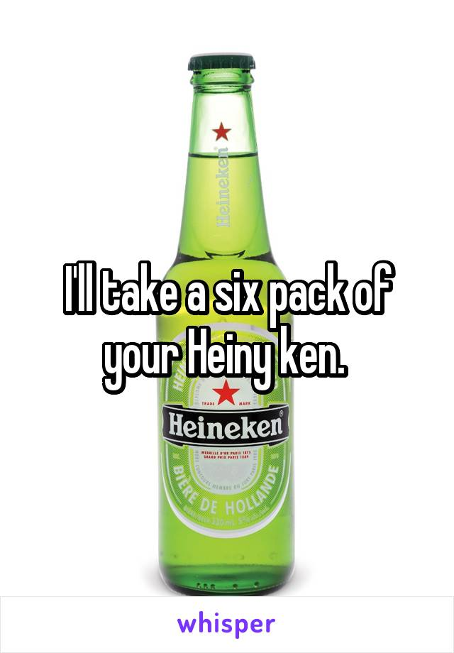 I'll take a six pack of your Heiny ken.