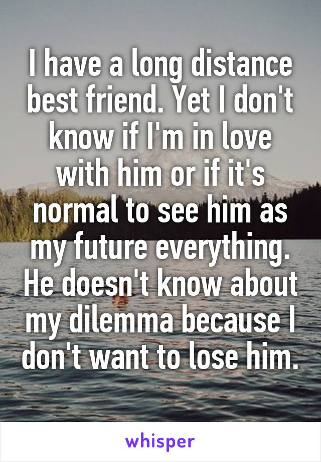 I have a long distance best friend. Yet I don't know if I'm in love with him or if it's normal to see him as my future everything. He doesn't know about my dilemma because I don't want to lose him.