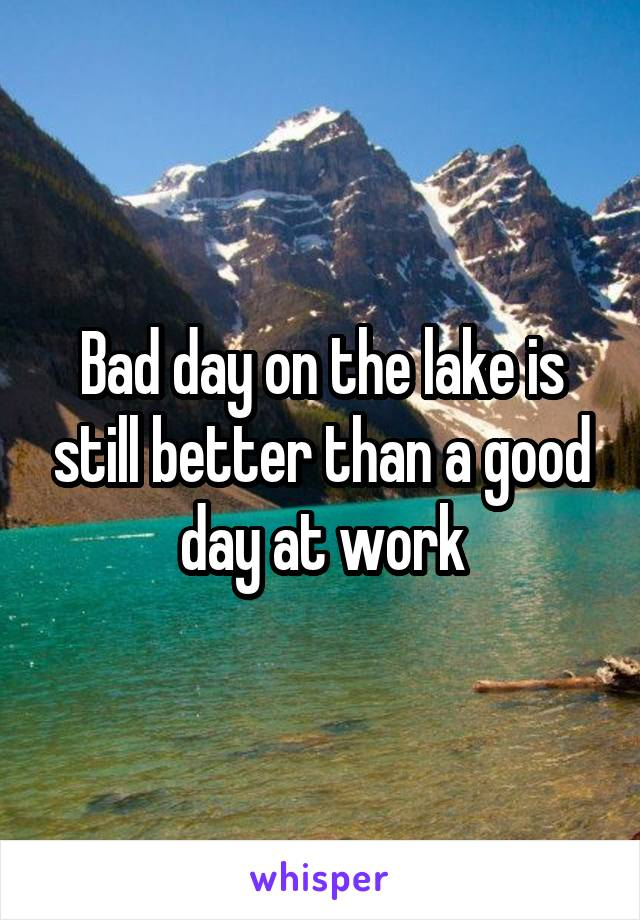 Bad day on the lake is still better than a good day at work