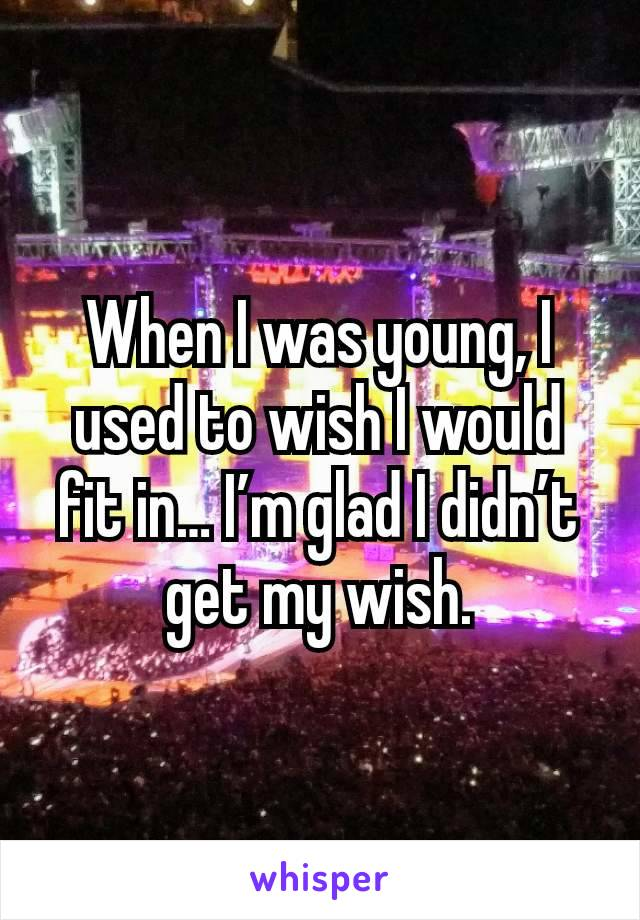 When I was young, I used to wish I would fit in… I'm glad I didn't get my wish.