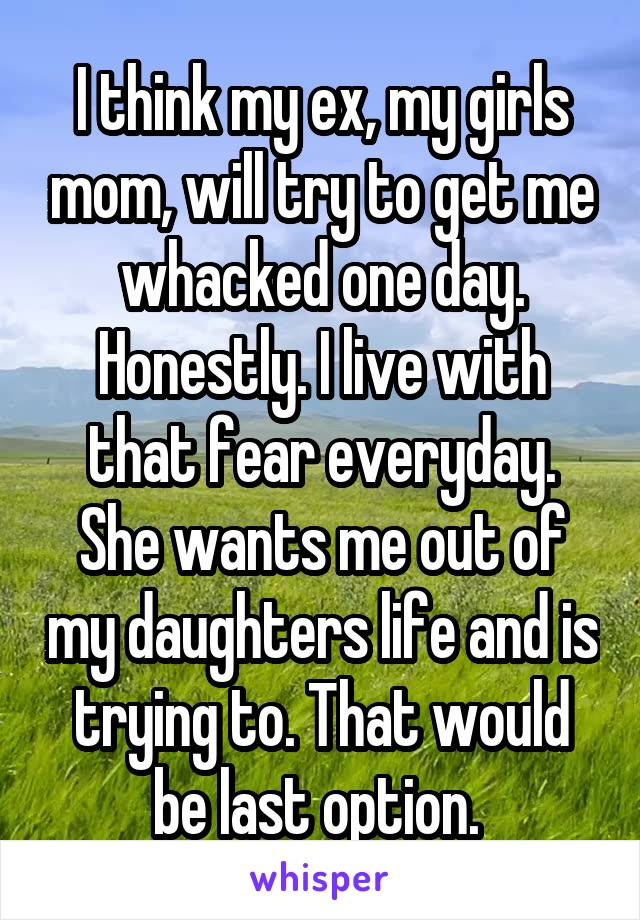 I think my ex, my girls mom, will try to get me whacked one day. Honestly. I live with that fear everyday. She wants me out of my daughters life and is trying to. That would be last option.