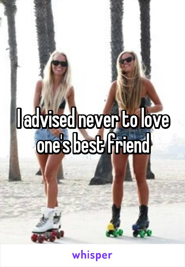 I advised never to love one's best friend