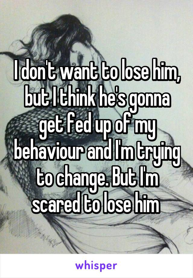I don't want to lose him, but I think he's gonna get fed up of my behaviour and I'm trying to change. But I'm scared to lose him