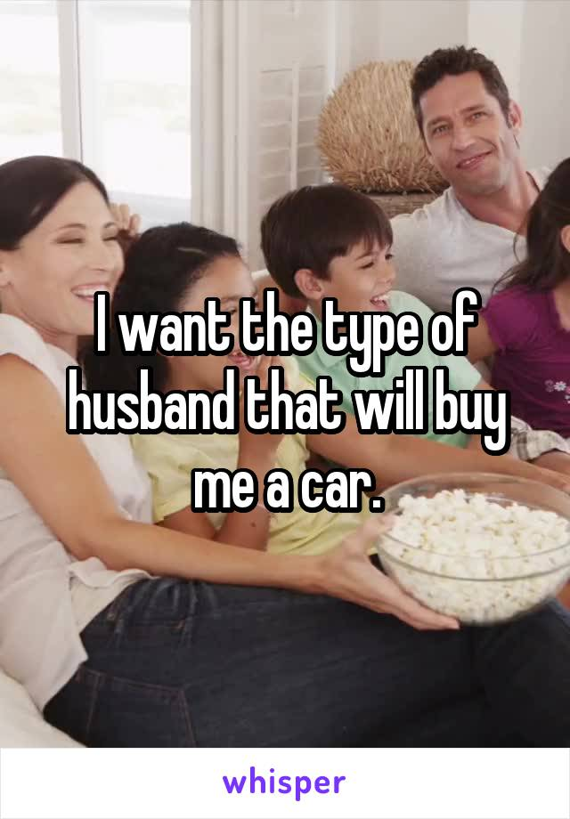 I want the type of husband that will buy me a car.