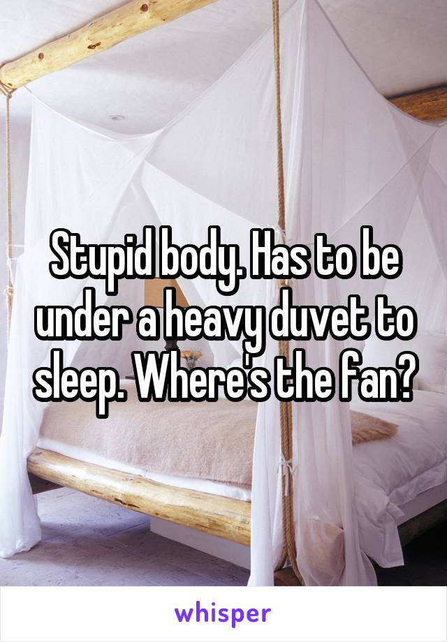 Stupid body. Has to be under a heavy duvet to sleep. Where's the fan?