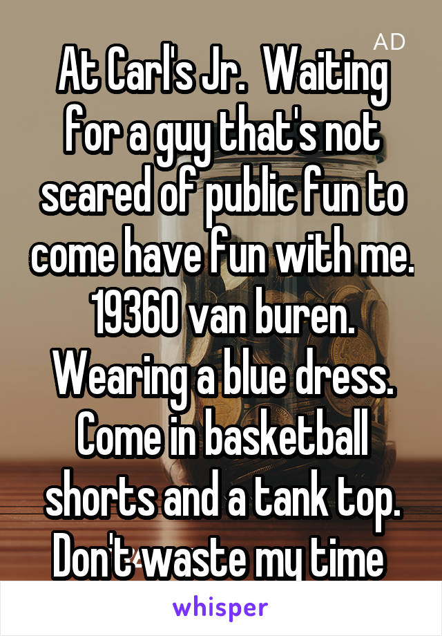At Carl's Jr.  Waiting for a guy that's not scared of public fun to come have fun with me. 19360 van buren. Wearing a blue dress. Come in basketball shorts and a tank top. Don't waste my time