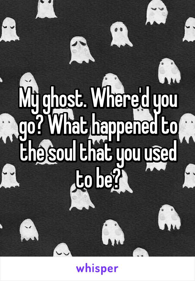 My ghost. Where'd you go? What happened to the soul that you used to be?