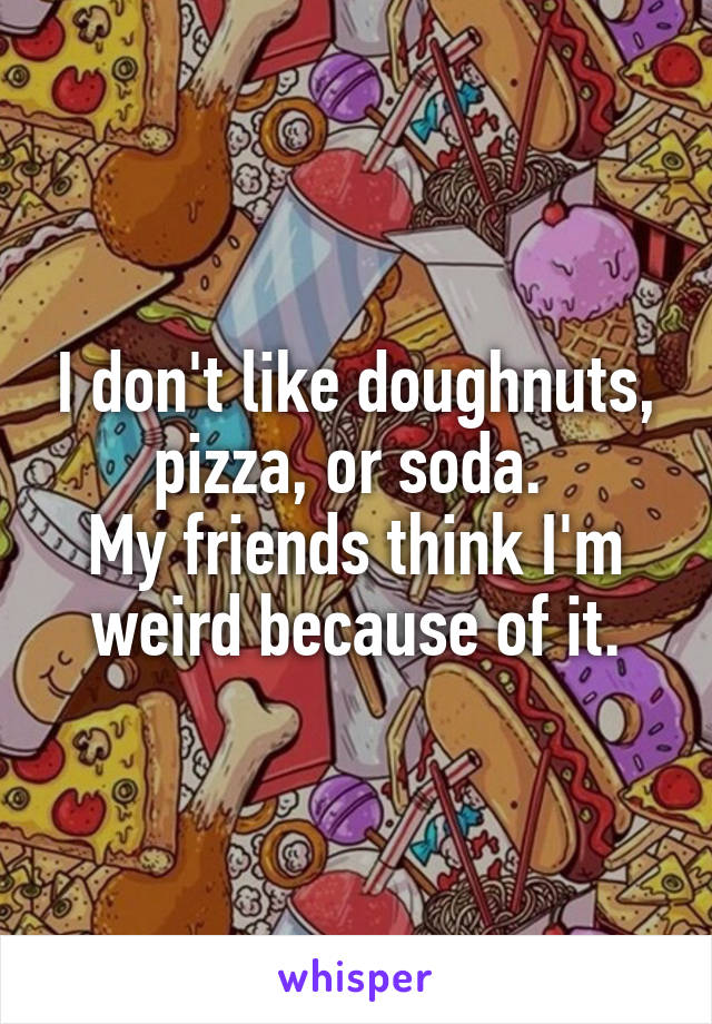 I don't like doughnuts, pizza, or soda.  My friends think I'm weird because of it.