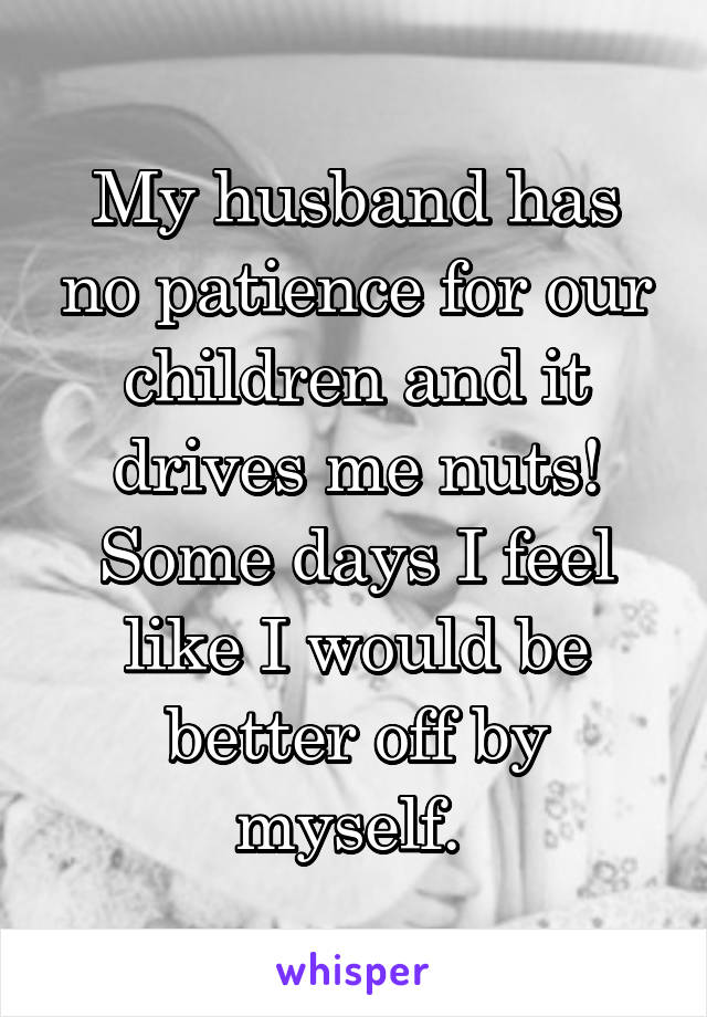My husband has no patience for our children and it drives me nuts! Some days I feel like I would be better off by myself.
